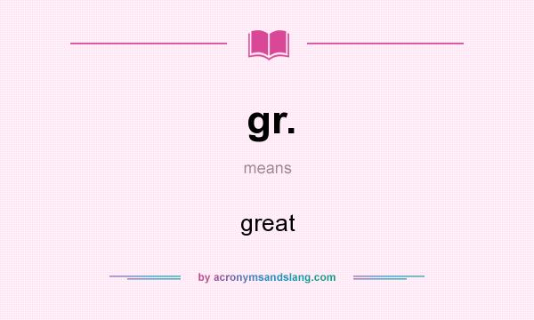 What does gr. mean? It stands for great