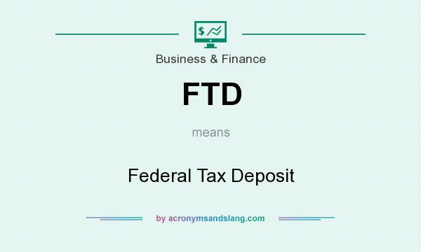 What does FTD mean? It stands for Federal Tax Deposit