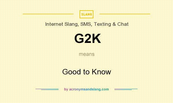What does G2K mean? It stands for Good to Know