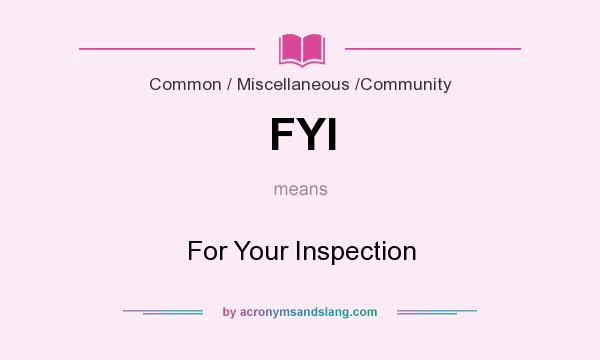 What does FYI mean? It stands for For Your Inspection
