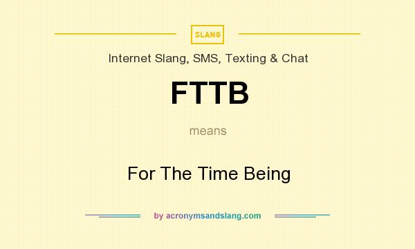 What does FTTB mean? It stands for For The Time Being