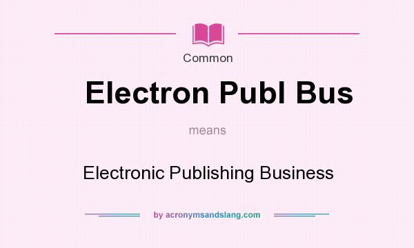What does Electron Publ Bus mean? It stands for Electronic Publishing Business