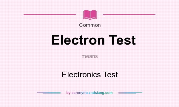 What does Electron Test mean? It stands for Electronics Test