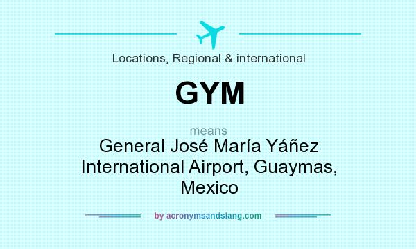 What does GYM mean? It stands for General José María Yáñez International Airport, Guaymas, Mexico