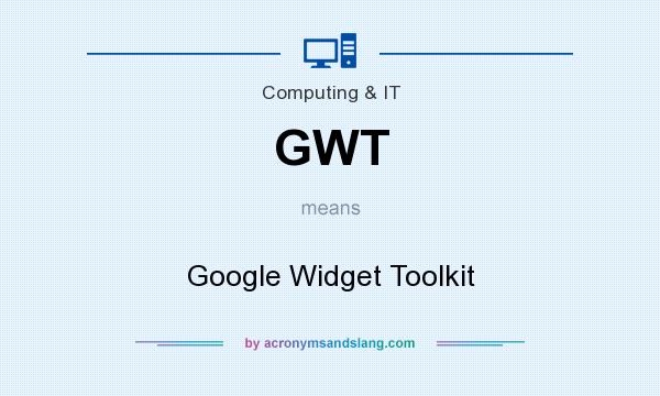 What does GWT mean? It stands for Google Widget Toolkit