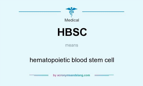 What does HBSC mean? It stands for hematopoietic blood stem cell