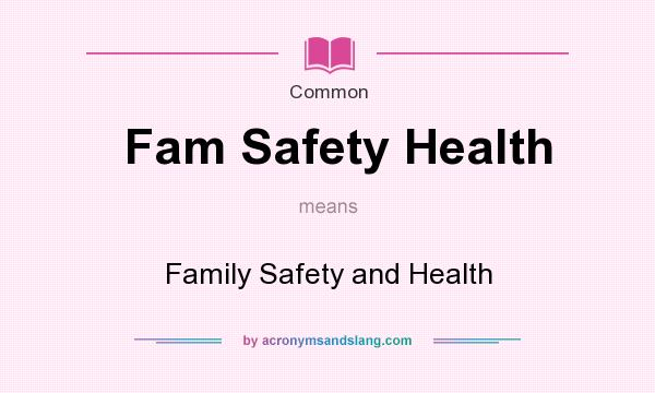 What does Fam Safety Health mean? It stands for Family Safety and Health