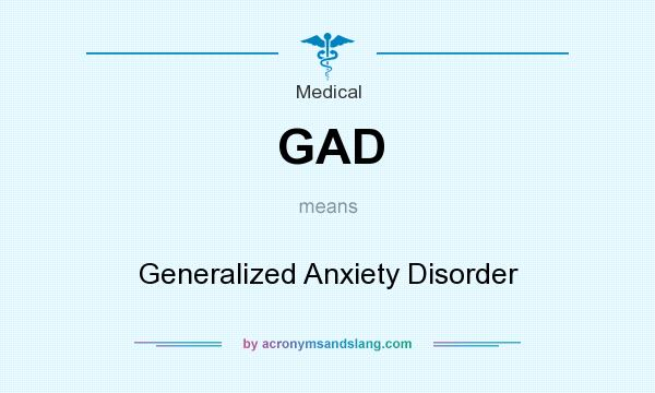 What does GAD mean? It stands for Generalized Anxiety Disorder