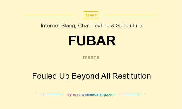 What does FUBAR mean? It stands for Fouled Up Beyond All Restitution