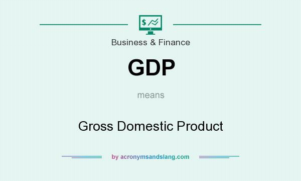 What does GDP mean? It stands for Gross Domestic Product