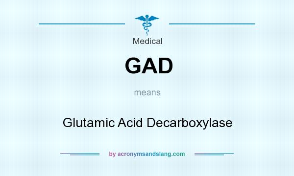 What does GAD mean? It stands for Glutamic Acid Decarboxylase