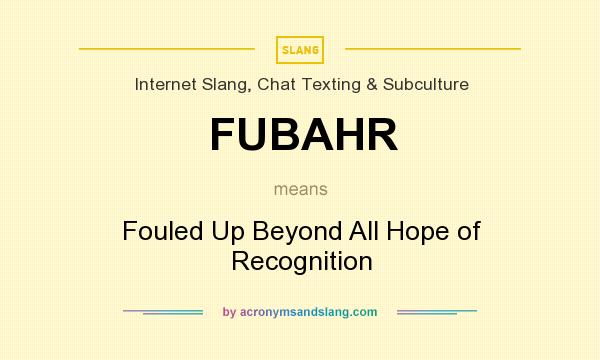 What does FUBAHR mean? It stands for Fouled Up Beyond All Hope of Recognition