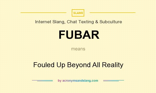 What does FUBAR mean? It stands for Fouled Up Beyond All Reality