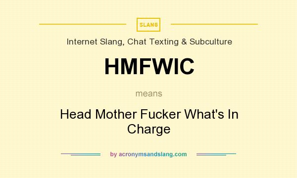 What does HMFWIC mean? It stands for Head Mother Fucker What`s In Charge