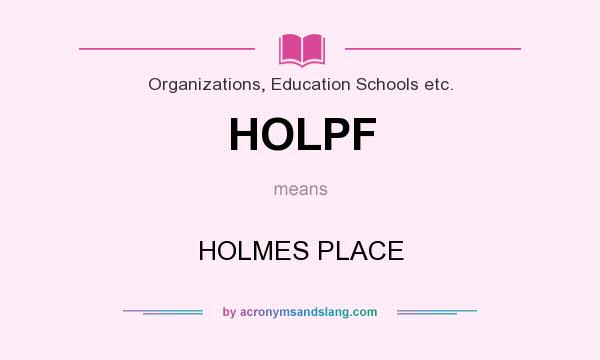 What does HOLPF mean? It stands for HOLMES PLACE