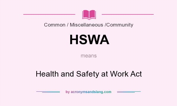 What does HSWA mean? It stands for Health and Safety at Work Act