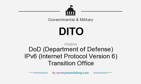 What does DITO mean? It stands for DoD (Department of Defense) IPv6 (Internet Protocol Version 6) Transition Office