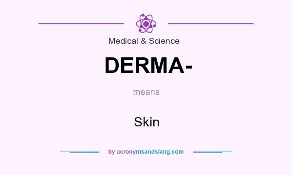 What does DERMA- mean? It stands for Skin