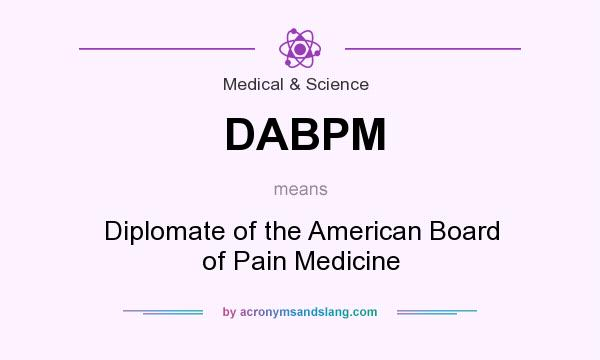 What does DABPM mean? It stands for Diplomate of the American Board of Pain Medicine