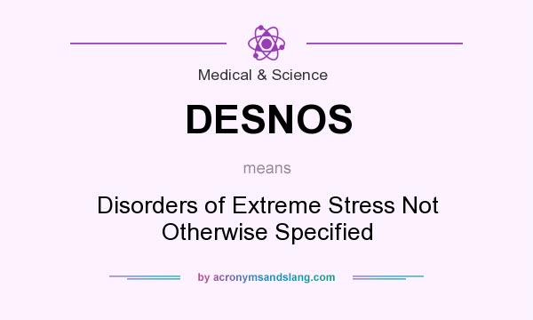 What does DESNOS mean? It stands for Disorders of Extreme Stress Not Otherwise Specified