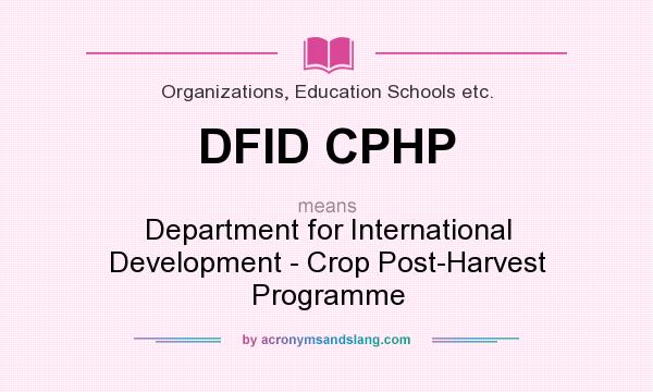 What does DFID CPHP mean? It stands for Department for International Development - Crop Post-Harvest Programme