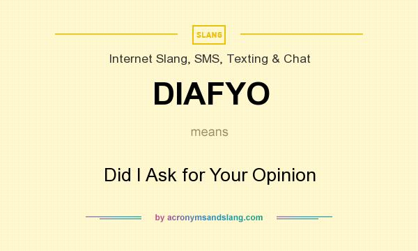 What does DIAFYO mean? It stands for Did I Ask for Your Opinion