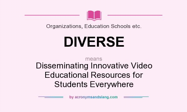 What does DIVERSE mean? It stands for Disseminating Innovative Video Educational Resources for Students Everywhere