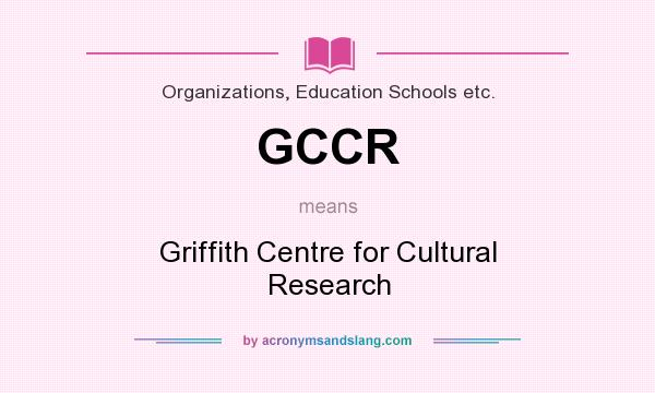 What does GCCR mean? It stands for Griffith Centre for Cultural Research