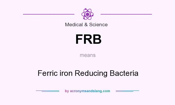 What does FRB mean? It stands for Ferric iron Reducing Bacteria