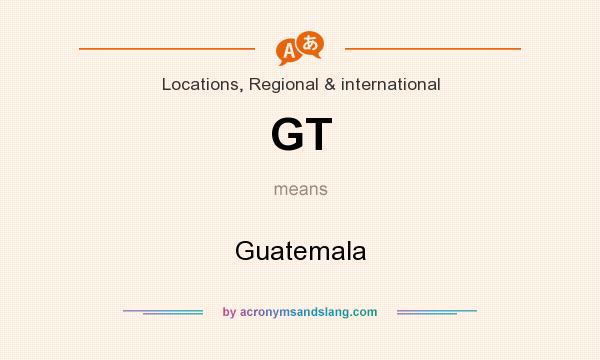What does GT mean? It stands for Guatemala