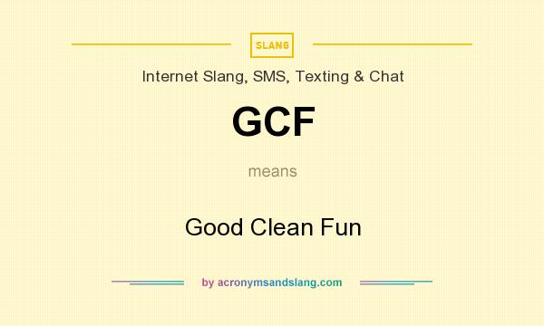 What does GCF mean? It stands for Good Clean Fun
