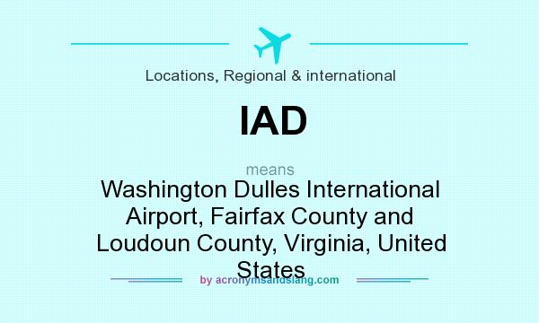 What does IAD mean? It stands for Washington Dulles International Airport, Fairfax County and Loudoun County, Virginia, United States