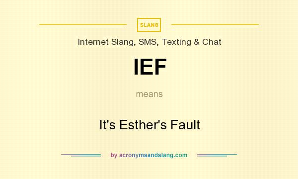 What does IEF mean? It stands for It`s Esther`s Fault