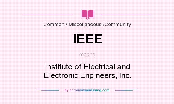 What does IEEE mean? It stands for Institute of Electrical and Electronic Engineers, Inc.