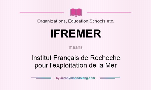 What does IFREMER mean? It stands for Institut Français de Recheche pour l`exploitation de la Mer