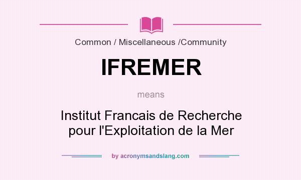 What does IFREMER mean? It stands for Institut Francais de Recherche pour l`Exploitation de la Mer