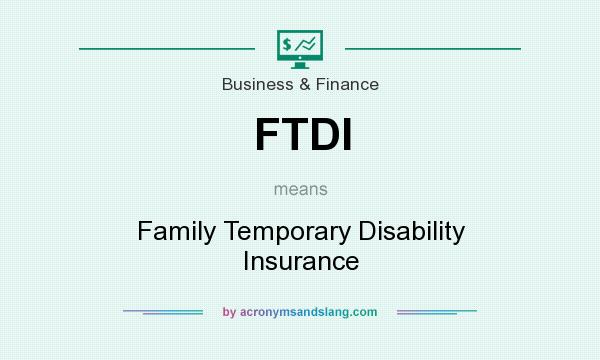 What does FTDI mean? It stands for Family Temporary Disability Insurance