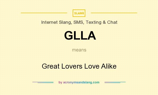 What does GLLA mean? It stands for Great Lovers Love Alike
