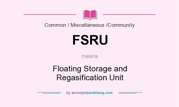 What does FSRU mean? It stands for Floating Storage and Regasification Unit