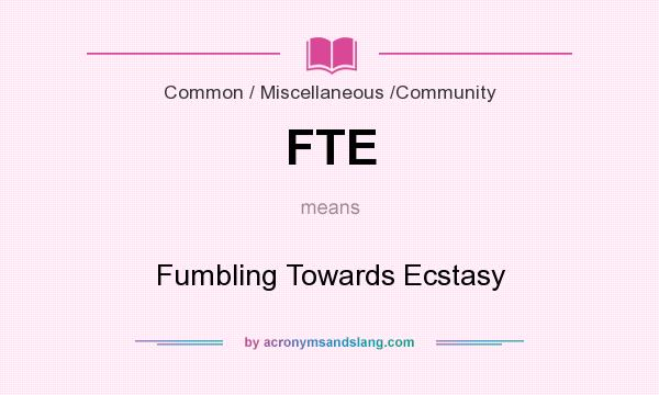 What does FTE mean? It stands for Fumbling Towards Ecstasy