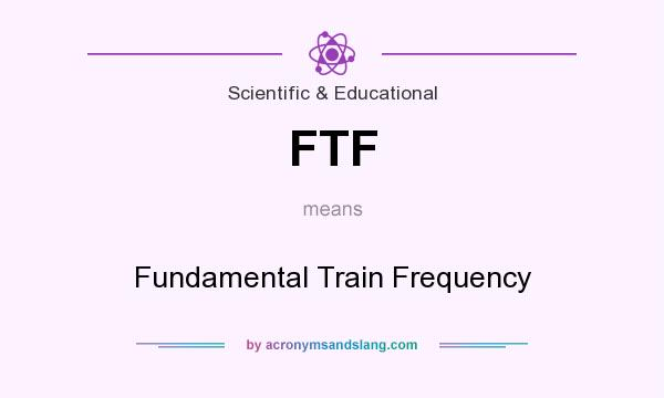 What does FTF mean? It stands for Fundamental Train Frequency