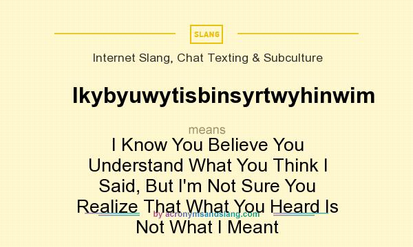 What does Ikybyuwytisbinsyrtwyhinwim mean? It stands for I Know You Believe You Understand What You Think I Said, But I`m Not Sure You Realize That What You Heard Is Not What I Meant