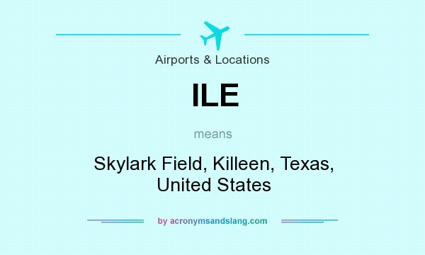 What does ILE mean? It stands for Skylark Field, Killeen, Texas, United States