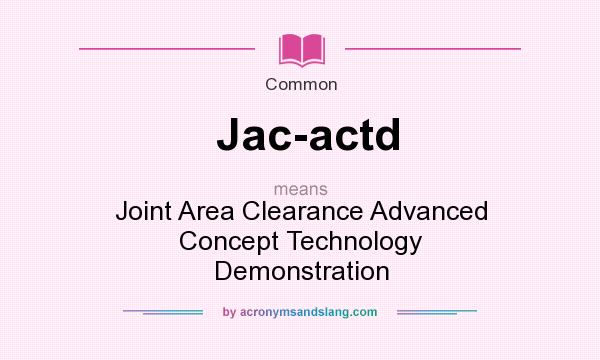 What does Jac-actd mean? It stands for Joint Area Clearance Advanced Concept Technology Demonstration