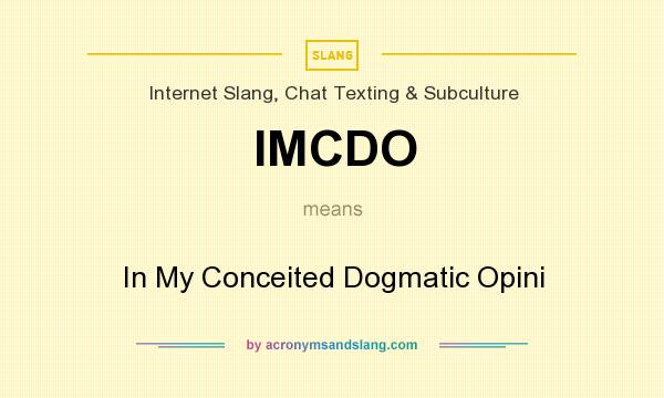 What does IMCDO mean? It stands for In My Conceited Dogmatic Opini