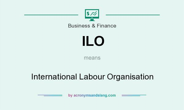 What does ILO mean? It stands for International Labour Organisation
