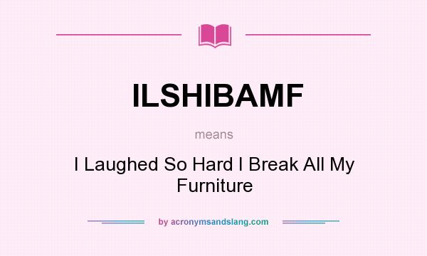 What does ILSHIBAMF mean? It stands for I Laughed So Hard I Break All My Furniture