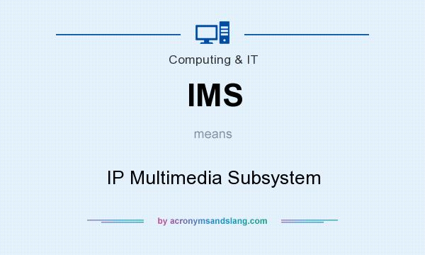 What does IMS mean? It stands for IP Multimedia Subsystem
