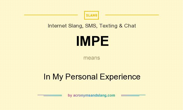 What does IMPE mean? It stands for In My Personal Experience