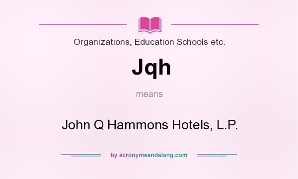 What does Jqh mean? It stands for John Q Hammons Hotels, L.P.